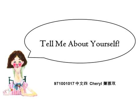 T ell Me About Yourself! 971001017 中文四 Cheryl 鄭雅双.