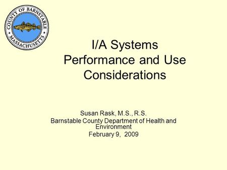 I/A Systems Performance and Use Considerations Susan Rask, M.S., R.S. Barnstable County Department of Health and Environment February 9, 2009.