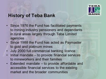 History of Teba Bank Since 1976 the Fund has facilitated payments to mining industry pensioners and dependants in rural areas largely through Teba Limited.