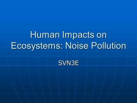 Human Impacts on Ecosystems: Noise Pollution SVN3E.