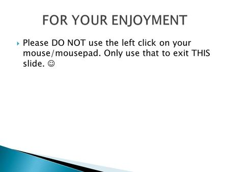  Please DO NOT use the left click on your mouse/mousepad. Only use that to exit THIS slide.