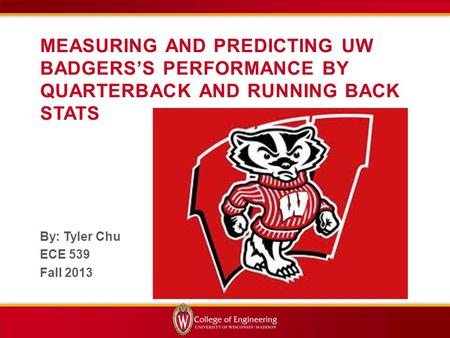 MEASURING AND PREDICTING UW BADGERS'S PERFORMANCE BY QUARTERBACK AND RUNNING BACK STATS By: Tyler Chu ECE 539 Fall 2013.