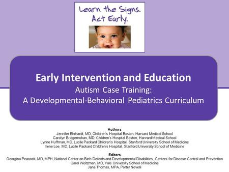Autism Case Training: A Developmental-Behavioral Pediatrics Curriculum Early Intervention and Education 1 Authors Jennifer Ehrhardt, MD, Children's Hospital.