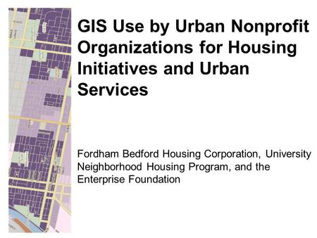 Fordham Bedford Housing Corporation, University Neighborhood Housing Program, and the Enterprise Foundation GIS Use by Urban Nonprofit Organizations for.