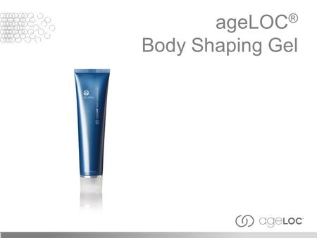 AgeLOC ® Body Shaping Gel. Like other organs of the body, the physiological functions and structures within the skin continuously decline with aging.