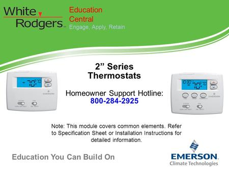 "Education You Can Build On 2"" Series Thermostats Homeowner Support Hotline: 800-284-2925 Education Central Engage, Apply, Retain Note: This module covers."