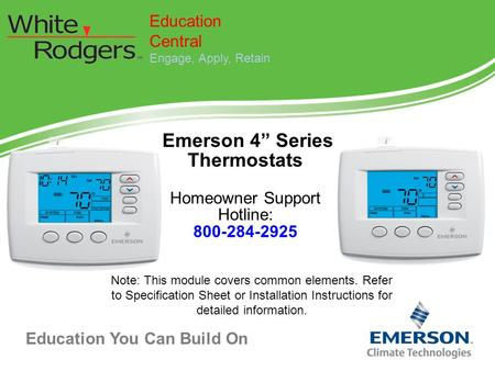 "Education You Can Build On Emerson 4"" Series Thermostats Homeowner Support Hotline: 800-284-2925 Education Central Engage, Apply, Retain Note: This module."