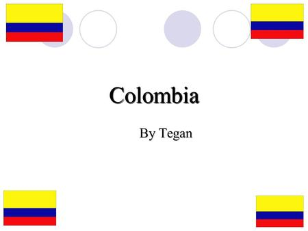 Colombia By Tegan. Where Is Colombia? Where Is Colombia? Colombia is in the North of the South American continent. It shares borders with Venezuela, Panama,
