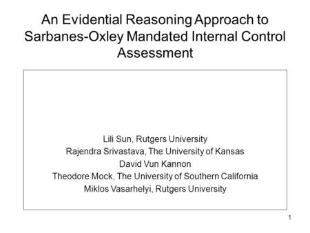 1 An Evidential Reasoning Approach to Sarbanes-Oxley Mandated Internal Control Assessment Lili Sun, Rutgers University Rajendra Srivastava, The University.