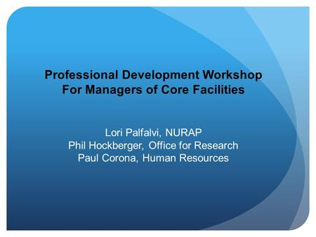 Professional Development Workshop For Managers of Core Facilities Lori Palfalvi, NURAP Phil Hockberger, Office for Research Paul Corona, Human Resources.