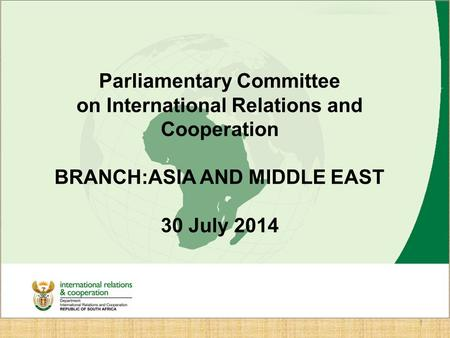 Branch Asia and Middle East Introductory Presentation to Deputy <strong>Ministers</strong> June 2014 Ambassador Anil Sooklal DDG: Asia and Middle East 1 Parliamentary Committee.
