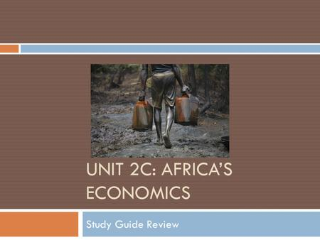 UNIT 2C: AFRICA'S ECONOMICS Study Guide Review. SS7E1  Compare how traditional, command, and market economies answer the basic economic questions: WHAT.