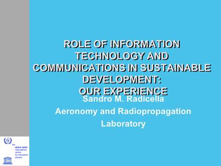 ROLE OF INFORMATION TECHNOLOGY AND COMMUNICATIONS IN SUSTAINABLE DEVELOPMENT: OUR EXPERIENCE Sandro M. Radicella Aeronomy and Radiopropagation Laboratory.