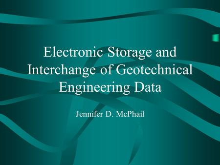 Electronic Storage and Interchange of Geotechnical Engineering Data Jennifer D. McPhail.