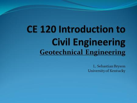 Geotechnical Engineering L. Sebastian Bryson University of Kentucky.