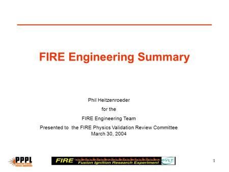 1 FIRE Engineering Summary Phil Heitzenroeder for the FIRE Engineering Team Presented to the FIRE Physics Validation Review Committee March 30, 2004.
