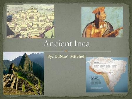 By: DaNae` Mitchell The Incas Empire was located on the western side of south America. Although the Empire was huge, it can be easily divided into three.