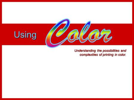 Color Using Understanding the possibilities and complexities of printing in color.