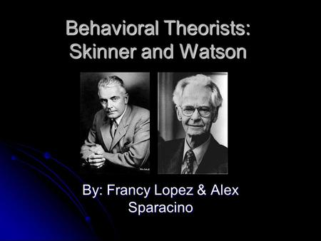 Behavioral Theorists: Skinner and Watson By: Francy Lopez & Alex Sparacino.