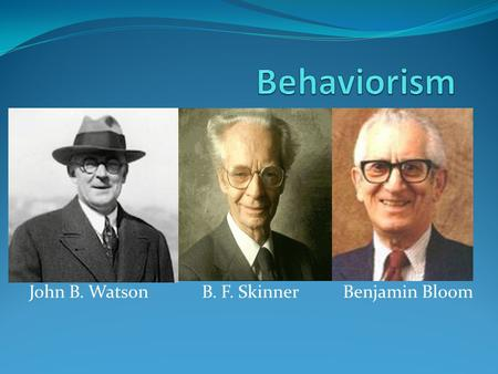 John B. Watson B. F. Skinner Benjamin Bloom. Behaviorism Definition: Behaviorism is primarily concerned with observable and measurable aspects of human.