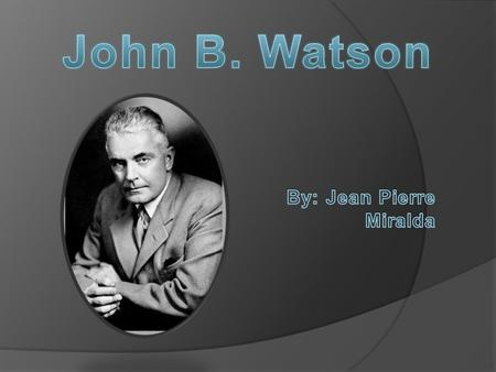  Complete name: John Broadus Watson  Birth: in Travelers Rest, South Carolina, on January 9, 1878, into a very poor family.  Watson was the fourth.