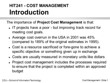 CDU – School of Information Technology Cost Management - Slide 1 The importance of Project Cost Management is that: l IT projects have a poor - but improving.