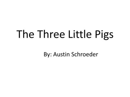 The Three Little Pigs By: Austin Schroeder. Once upon a time there were three little pigs.