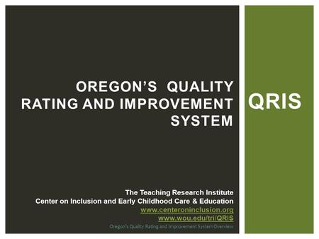 QRIS Oregon's Quality Rating and Improvement System Overview OREGON'S QUALITY RATING AND IMPROVEMENT SYSTEM The Teaching Research Institute Center on Inclusion.
