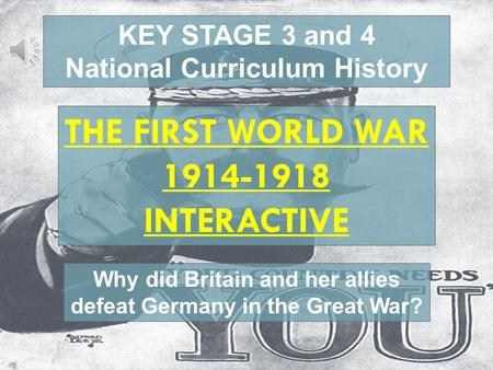 Playing movies KEY STAGE 3 and 4 National Curriculum History THE FIRST WORLD WAR 1914-1918 INTERACTIVE Why did Britain and her allies defeat Germany in.