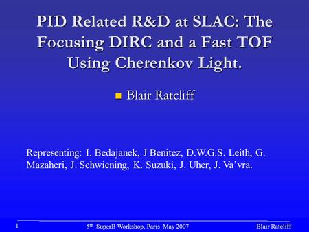 Blair Ratcliff5 th SuperB Workshop, Paris May 2007 1 PID Related R&D at SLAC: The Focusing DIRC and a Fast TOF Using Cherenkov Light. Blair Ratcliff Blair.