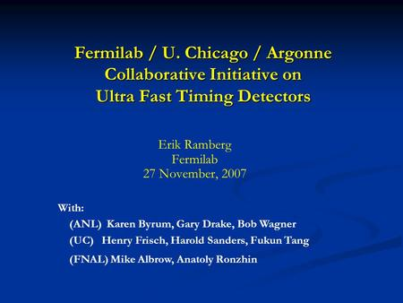 Fermilab / U. Chicago / Argonne Collaborative Initiative on Ultra Fast Timing Detectors With: (ANL) Karen Byrum, Gary Drake, Bob Wagner (UC) Henry Frisch,