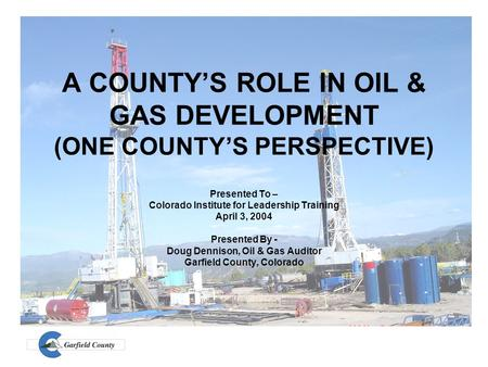A COUNTY'S ROLE IN OIL & GAS DEVELOPMENT (ONE COUNTY'S PERSPECTIVE) Presented To – Colorado Institute for Leadership Training April 3, 2004 Presented By.