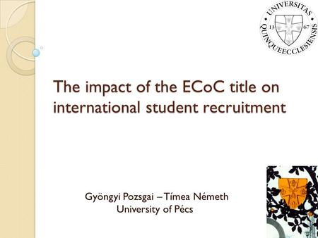 The impact of the ECoC title on international student recruitment Gyöngyi Pozsgai – Tímea Németh University of Pécs.