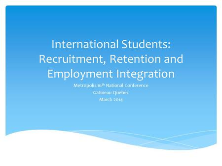 International Students: Recruitment, Retention and Employment Integration Metropolis 16 th National Conference Gatineau Quebec March 2014.