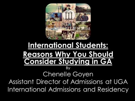International Students: Reasons Why You Should Consider Studying in GA By Chenelle Goyen Assistant Director of Admissions at UGA International Admissions.