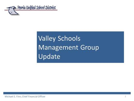 1 Valley Schools Management Group Update Michael E. Finn, Chief Financial Officer.