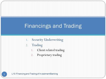 1. Security Underwriting 2. Trading 1. Client related trading 2. Proprietary trading Financings and Trading 1 L10: Financing and Trading of Investment.