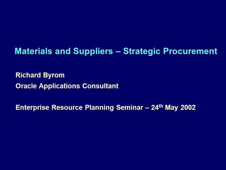 Materials and Suppliers – Strategic Procurement Richard Byrom Oracle Applications Consultant Enterprise Resource Planning Seminar – 24 th May 2002 Richard.
