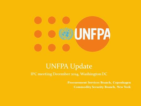 UNFPA Because everyone counts UNFPA Update IPC meeting December 2014, Washington DC Procurement Services Branch, Copenhagen Commodity Security Branch,