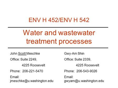 Water and wastewater treatment processes ENV H 452/ENV H 542 John Scott Meschke Office: Suite 2249, 4225 Roosevelt Phone: 206-221-5470