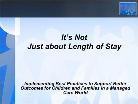 It's Not Just about Length of Stay Implementing Best Practices to Support Better Outcomes for Children and Families in a Managed Care World.