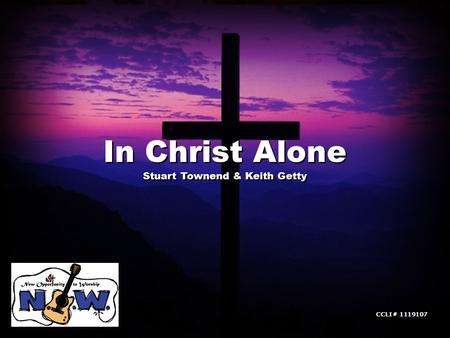 In Christ Alone Stuart Townend & Keith Getty In Christ Alone Stuart Townend & Keith Getty CCLI# 1119107.