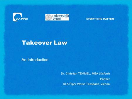 Takeover Law An Introduction Dr. Christian TEMMEL, MBA (Oxford) Partner DLA Piper Weiss-Tessbach, Vienna.