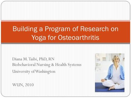 Diana M. Taibi, PhD, RN Biobehavioral Nursing & Health Systems University of Washington WUN, 2010 Building a Program of Research on Yoga for Osteoarthritis.