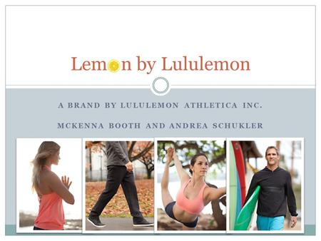 A BRAND BY LULULEMON ATHLETICA INC. MCKENNA BOOTH AND ANDREA SCHUKLER Lem n by Lululemon.