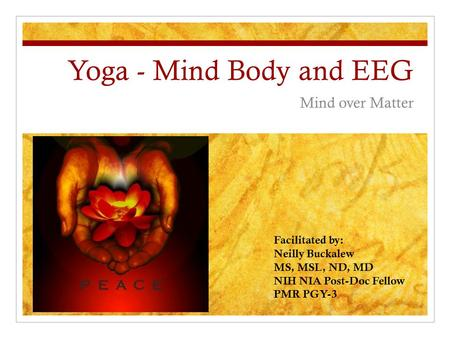 Yoga - Mind Body and EEG Mind over Matter Facilitated by: Neilly Buckalew MS, MSL, ND, MD NIH NIA Post-Doc Fellow PMR PGY-3.