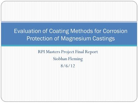 RPI Masters Project Final Report Siobhan Fleming 8/6/12 Evaluation of Coating Methods for Corrosion Protection of Magnesium Castings.