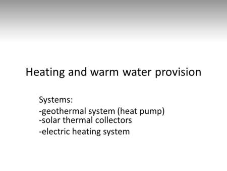 Heating and warm water provision Systems: -geothermal system (heat pump) -solar thermal collectors -electric heating system.