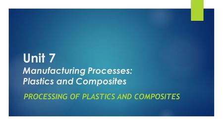 Unit 7 Manufacturing Processes: Plastics and Composites PROCESSING OF PLASTICS AND COMPOSITES.
