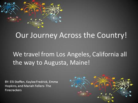 Our Journey Across the Country! BY: Elli Steffen, Kaylee Fredrick, Emma Hopkins, and Mariah Fellers- The Firecrackers We travel from Los Angeles, California.